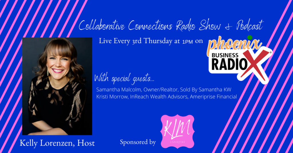 Collaborative Connection Radio Show. Kelly Lorenzen with KLM Consulting, Marketing, and Management. Samantha Malcolm with Sold by Samantha, Keller Williams Arizona Realty. Kristi Morrow with InReach Wealth Advisors. Karen Nowicki with Phoenix Business RadioX.